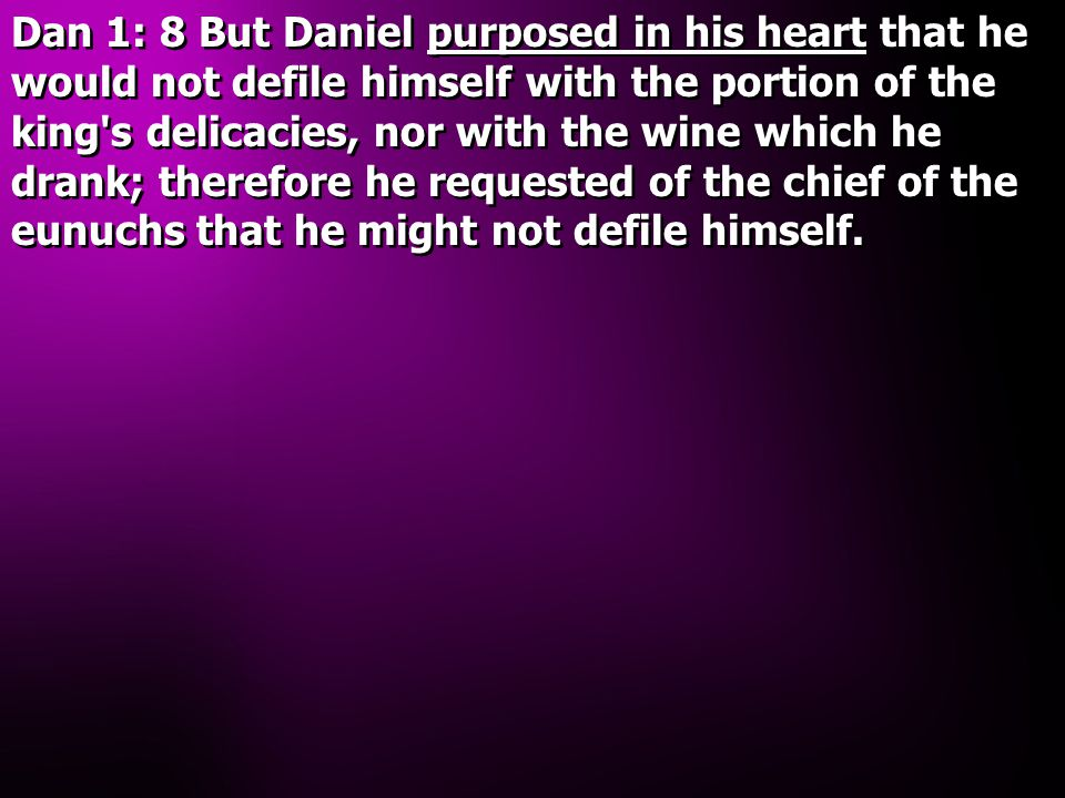 Dan 1: 8 But Daniel purposed in his heart that he would not defile himself with the portion of the king s delicacies, nor with the wine which he drank; therefore he requested of the chief of the eunuchs that he might not defile himself.