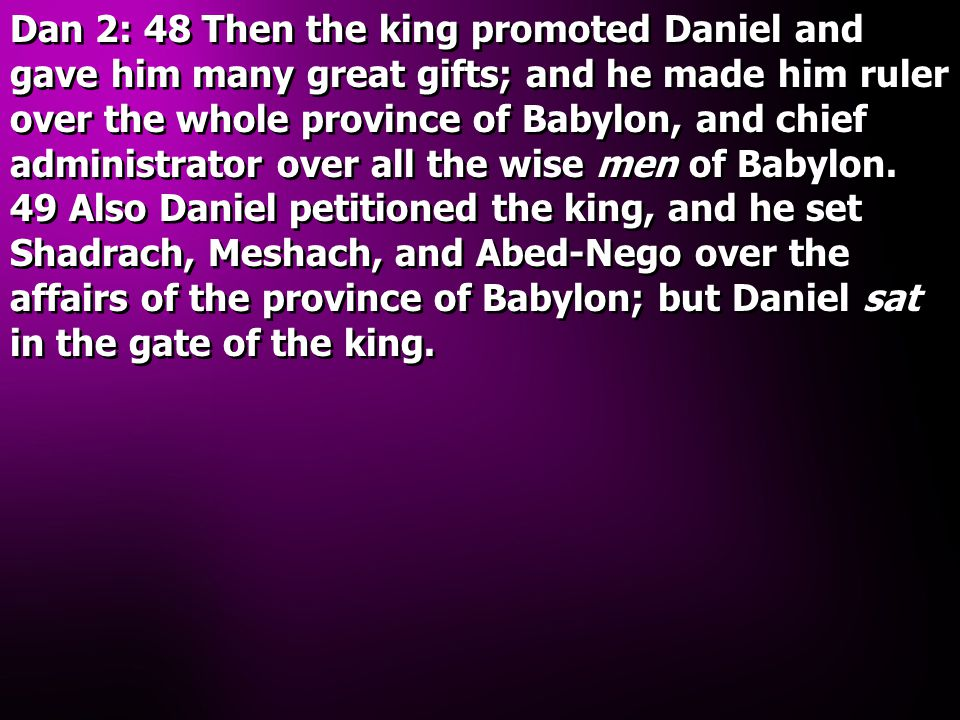 Dan 2: 48 Then the king promoted Daniel and gave him many great gifts; and he made him ruler over the whole province of Babylon, and chief administrator over all the wise men of Babylon.
