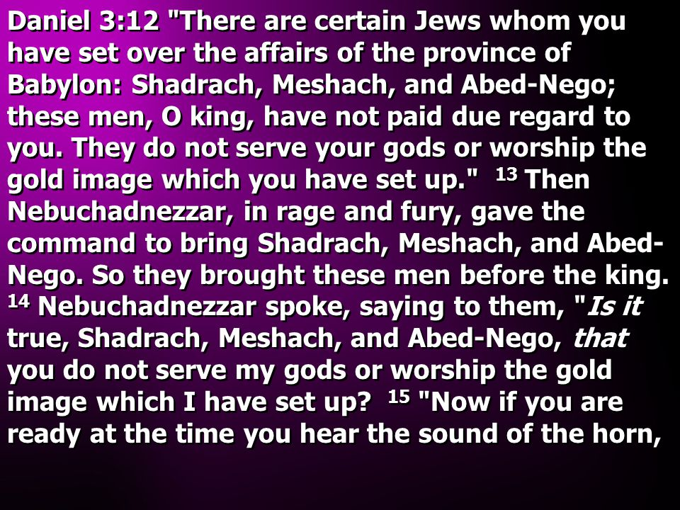 Daniel 3:12 There are certain Jews whom you have set over the affairs of the province of Babylon: Shadrach, Meshach, and Abed-Nego; these men, O king, have not paid due regard to you.