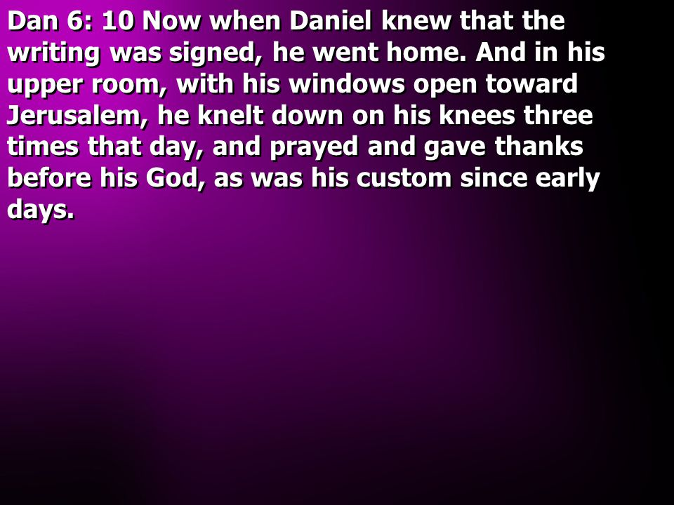 Dan 6: 10 Now when Daniel knew that the writing was signed, he went home.
