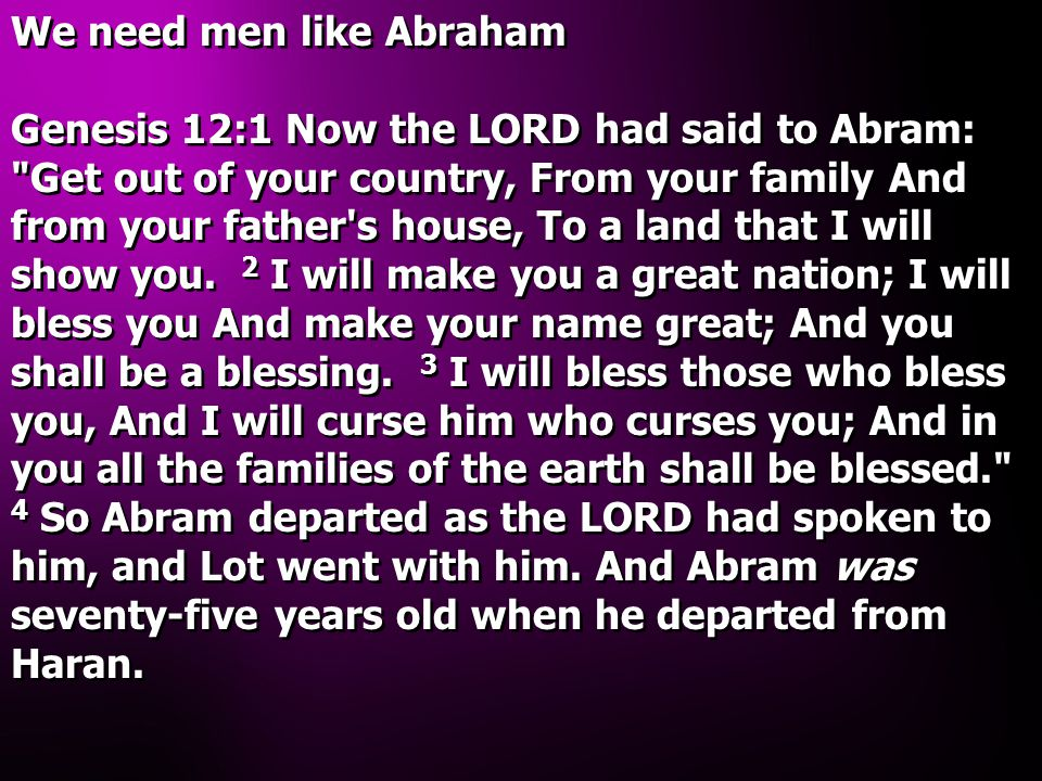 We need men like Abraham Genesis 12:1 Now the LORD had said to Abram: Get out of your country, From your family And from your father s house, To a land that I will show you.