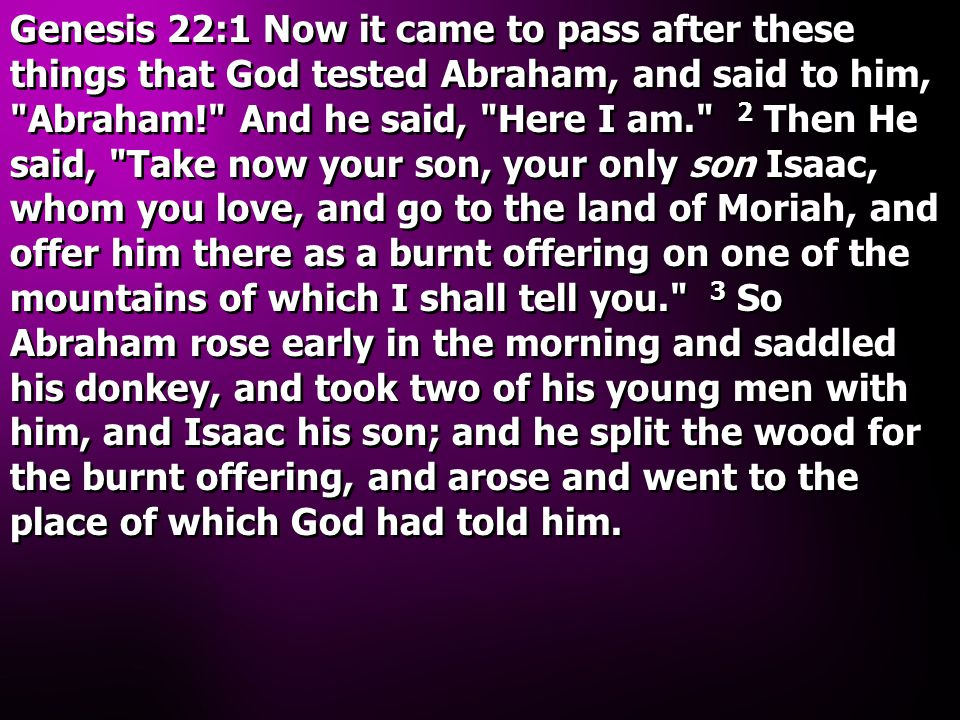 Genesis 22:1 Now it came to pass after these things that God tested Abraham, and said to him, Abraham! And he said, Here I am. 2 Then He said, Take now your son, your only son Isaac, whom you love, and go to the land of Moriah, and offer him there as a burnt offering on one of the mountains of which I shall tell you. 3 So Abraham rose early in the morning and saddled his donkey, and took two of his young men with him, and Isaac his son; and he split the wood for the burnt offering, and arose and went to the place of which God had told him.