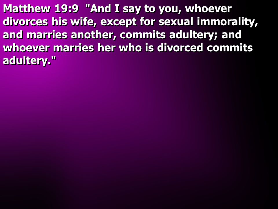 Matthew 19:9 And I say to you, whoever divorces his wife, except for sexual immorality, and marries another, commits adultery; and whoever marries her who is divorced commits adultery.