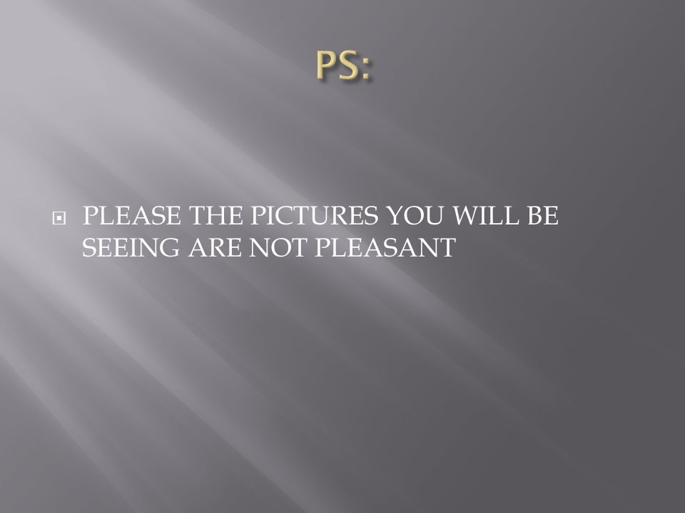  PLEASE THE PICTURES YOU WILL BE SEEING ARE NOT PLEASANT