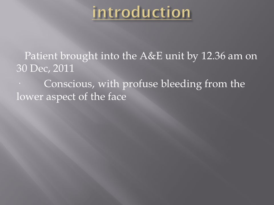 Patient brought into the A&E unit by 12.36 am on 30 Dec, 2011 · Conscious, with profuse bleeding from the lower aspect of the face