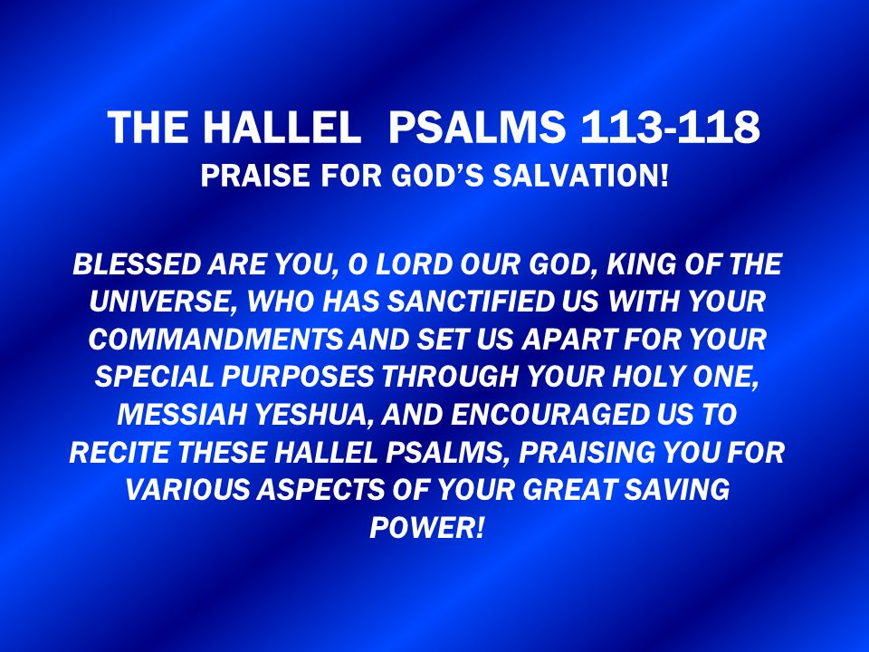 THE HALLEL PSALMS 113-118 PRAISE FOR GOD'S SALVATION! BLESSED ARE YOU, O LORD OUR GOD, KING OF THE UNIVERSE, WHO HAS SANCTIFIED US WITH YOUR COMMANDME