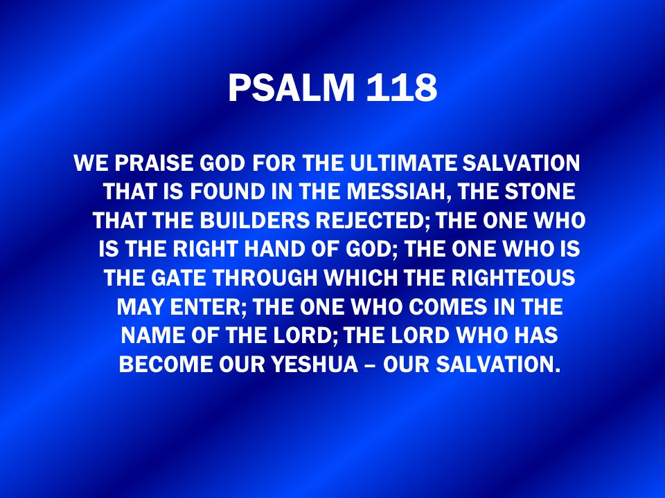 PSALM 118 WE PRAISE GOD FOR THE ULTIMATE SALVATION THAT IS FOUND IN THE MESSIAH, THE STONE THAT THE BUILDERS REJECTED; THE ONE WHO IS THE RIGHT HAND O