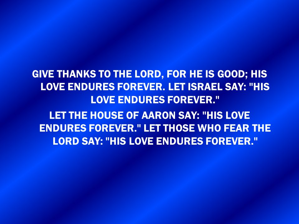 GIVE THANKS TO THE LORD, FOR HE IS GOOD; HIS LOVE ENDURES FOREVER. LET ISRAEL SAY: