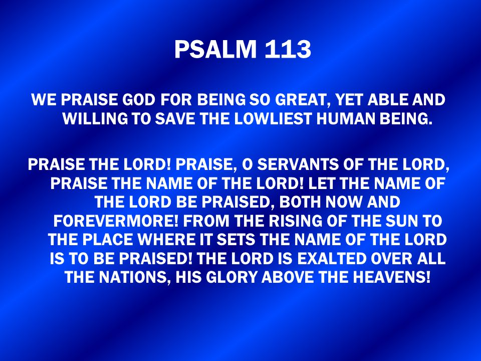 WE PRAISE GOD FOR BEING SO GREAT, YET ABLE AND WILLING TO SAVE THE LOWLIEST HUMAN BEING. PRAISE THE LORD! PRAISE, O SERVANTS OF THE LORD, PRAISE THE N