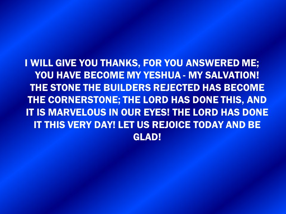 I WILL GIVE YOU THANKS, FOR YOU ANSWERED ME; YOU HAVE BECOME MY YESHUA - MY SALVATION! THE STONE THE BUILDERS REJECTED HAS BECOME THE CORNERSTONE; THE
