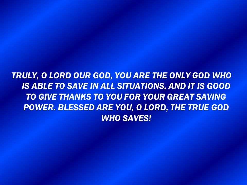 TRULY, O LORD OUR GOD, YOU ARE THE ONLY GOD WHO IS ABLE TO SAVE IN ALL SITUATIONS, AND IT IS GOOD TO GIVE THANKS TO YOU FOR YOUR GREAT SAVING POWER. B