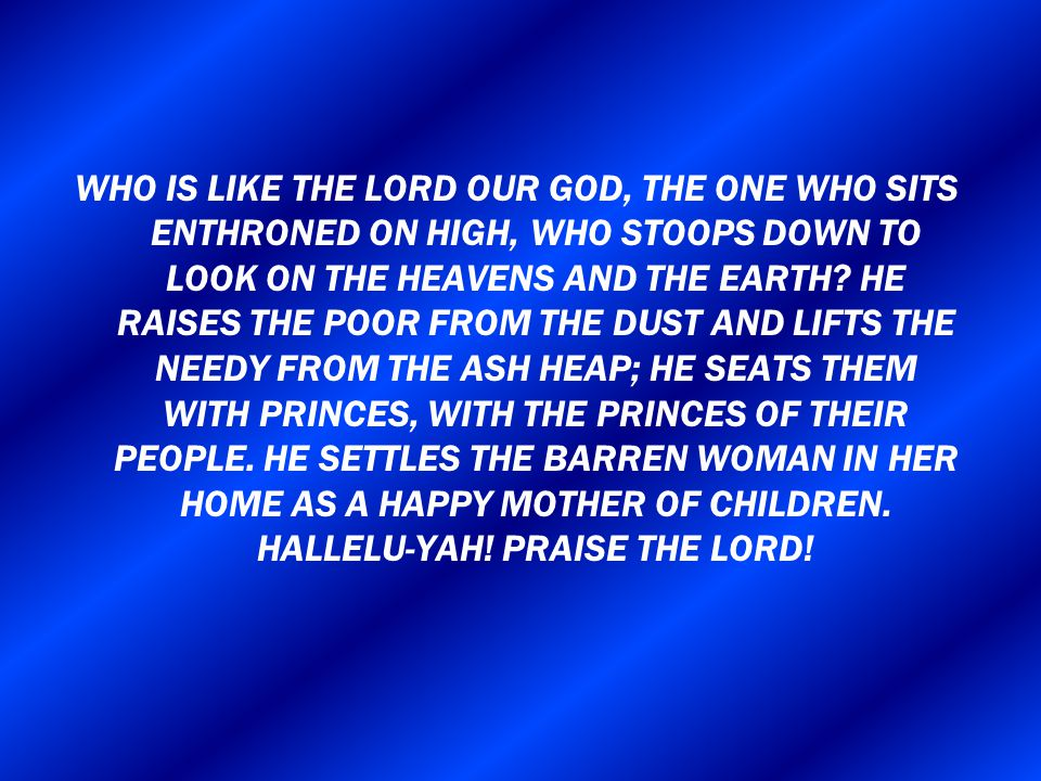 WHO IS LIKE THE LORD OUR GOD, THE ONE WHO SITS ENTHRONED ON HIGH, WHO STOOPS DOWN TO LOOK ON THE HEAVENS AND THE EARTH? HE RAISES THE POOR FROM THE DU