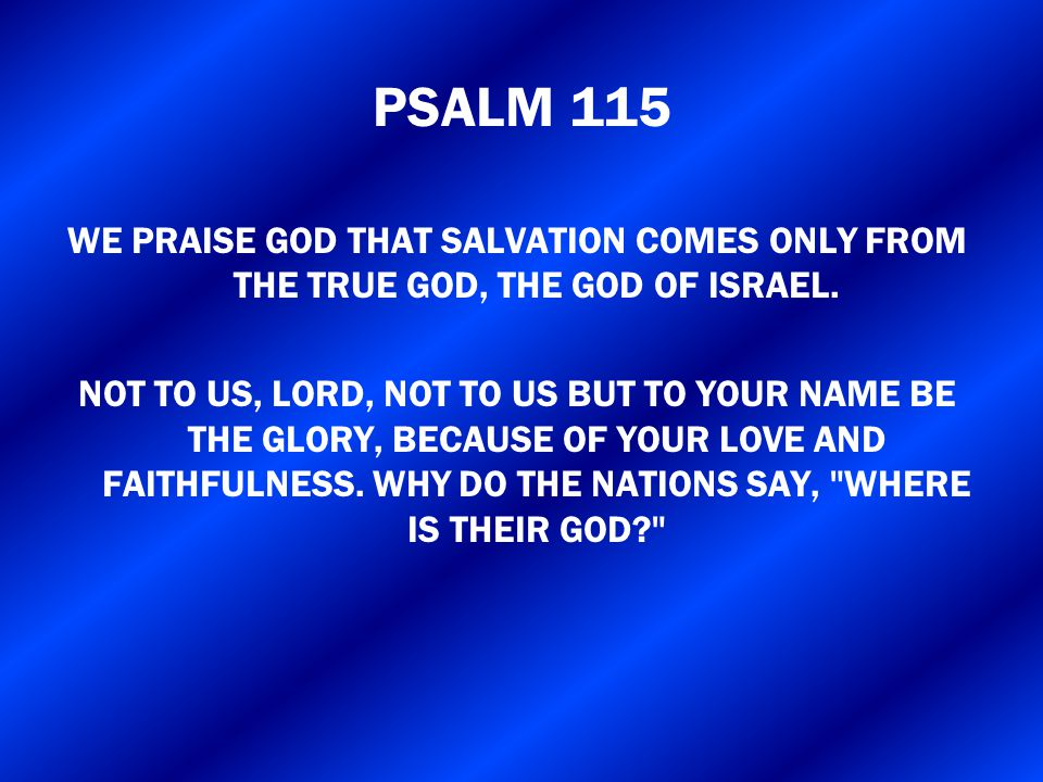 PSALM 115 WE PRAISE GOD THAT SALVATION COMES ONLY FROM THE TRUE GOD, THE GOD OF ISRAEL. NOT TO US, LORD, NOT TO US BUT TO YOUR NAME BE THE GLORY, BECA
