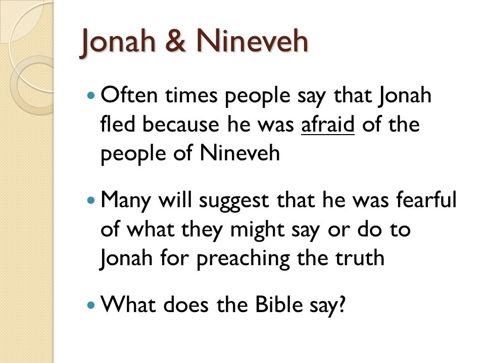 Jonah & Nineveh Often times people say that Jonah fled because he was afraid of the people of Nineveh Many will suggest that he was fearful of what they might say or do to Jonah for preaching the truth What does the Bible say