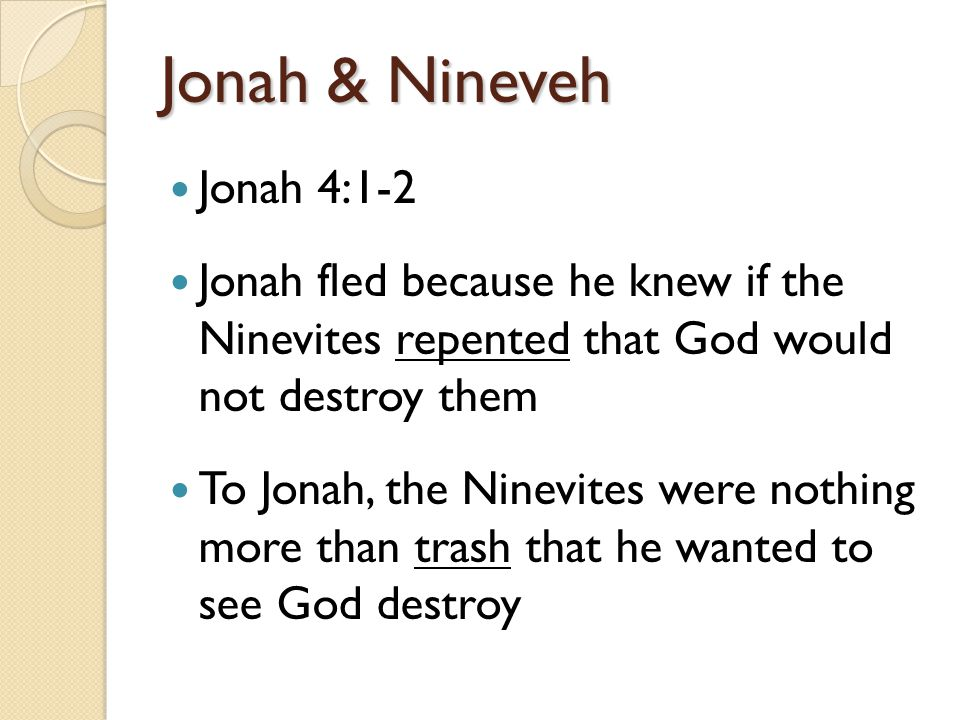 Jonah & Nineveh Jonah 4:1-2 Jonah fled because he knew if the Ninevites repented that God would not destroy them To Jonah, the Ninevites were nothing more than trash that he wanted to see God destroy