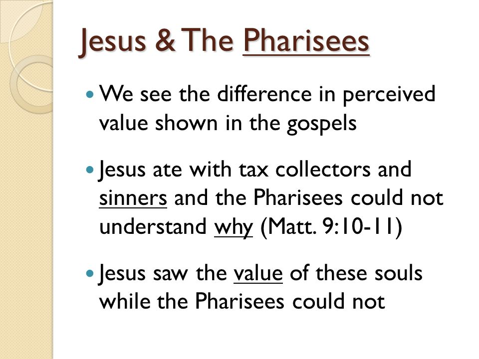 Jesus & The Pharisees We see the difference in perceived value shown in the gospels Jesus ate with tax collectors and sinners and the Pharisees could not understand why (Matt.