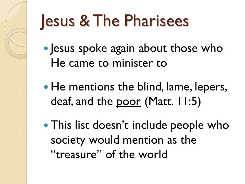 Jesus & The Pharisees Jesus spoke again about those who He came to minister to He mentions the blind, lame, lepers, deaf, and the poor (Matt.