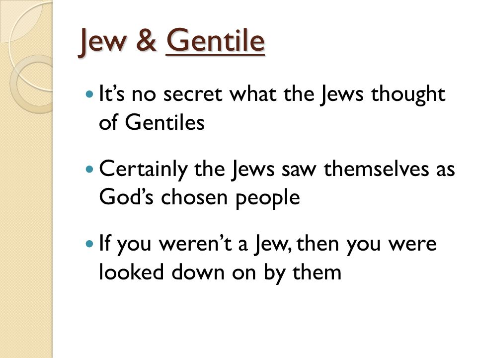 Jew & Gentile It's no secret what the Jews thought of Gentiles Certainly the Jews saw themselves as God's chosen people If you weren't a Jew, then you were looked down on by them