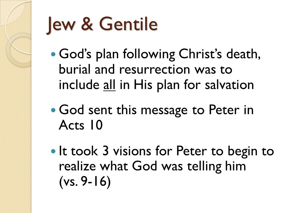 Jew & Gentile God's plan following Christ's death, burial and resurrection was to include all in His plan for salvation God sent this message to Peter in Acts 10 It took 3 visions for Peter to begin to realize what God was telling him (vs.