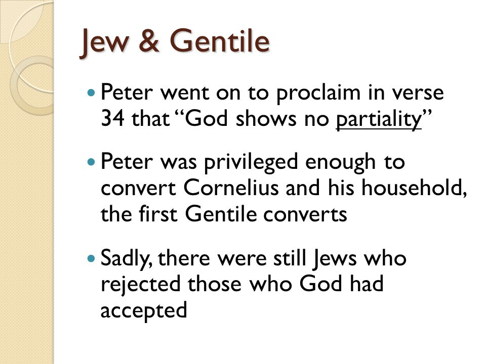 Jew & Gentile Peter went on to proclaim in verse 34 that God shows no partiality Peter was privileged enough to convert Cornelius and his household, the first Gentile converts Sadly, there were still Jews who rejected those who God had accepted