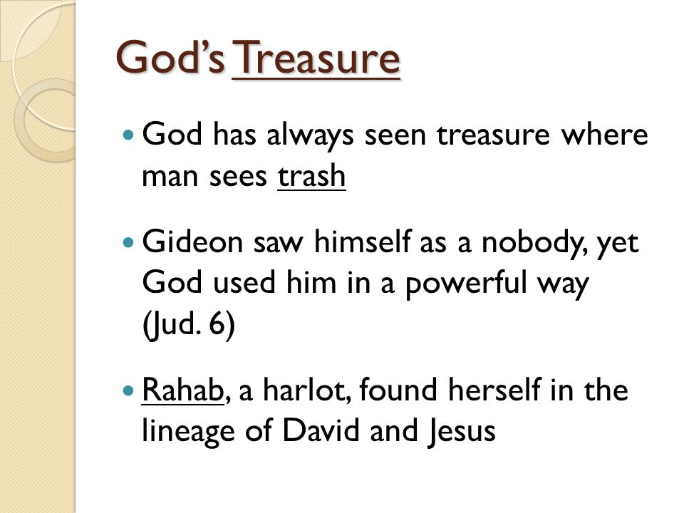 God's Treasure God has always seen treasure where man sees trash Gideon saw himself as a nobody, yet God used him in a powerful way (Jud.