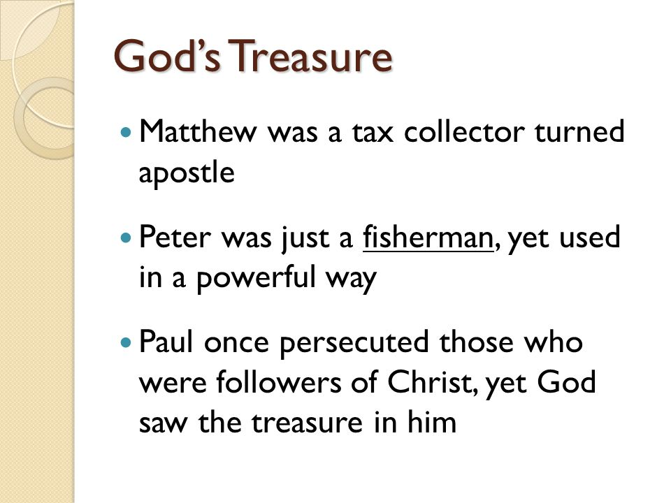 God's Treasure Matthew was a tax collector turned apostle Peter was just a fisherman, yet used in a powerful way Paul once persecuted those who were followers of Christ, yet God saw the treasure in him