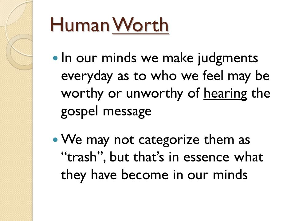 Human Worth In our minds we make judgments everyday as to who we feel may be worthy or unworthy of hearing the gospel message We may not categorize them as trash , but that's in essence what they have become in our minds