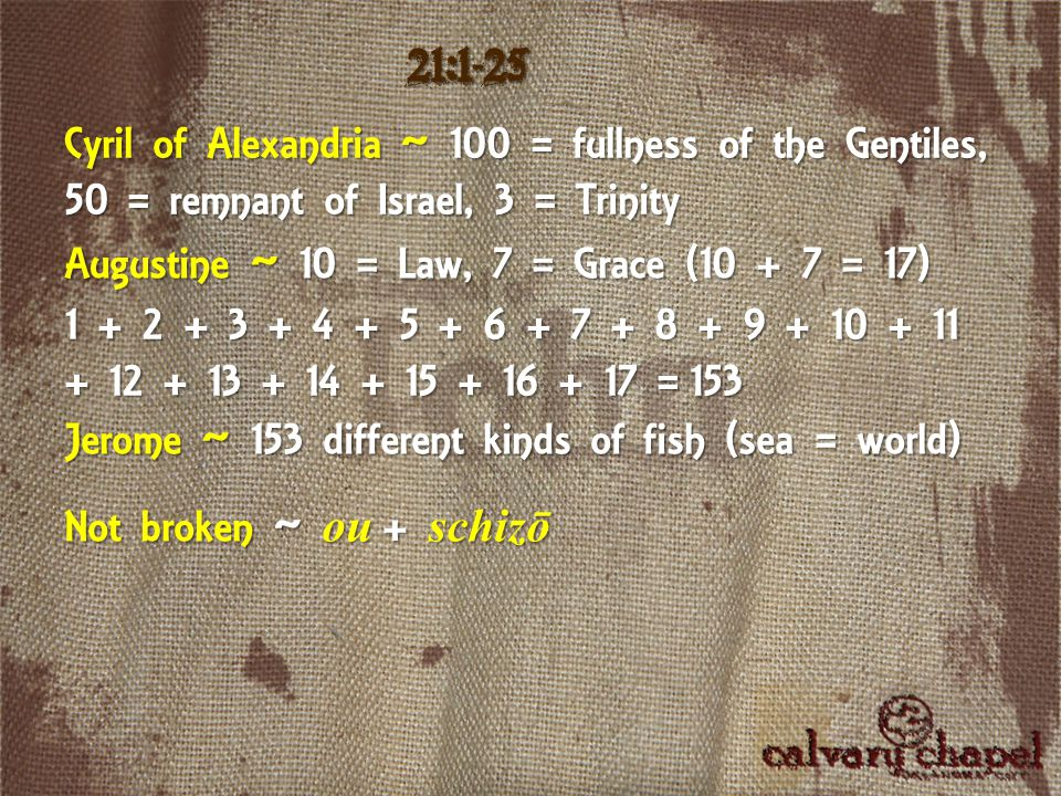 21:1-25 Cyril of Alexandria ~ 100 = fullness of the Gentiles, 50 = remnant of Israel, 3 = Trinity Augustine ~ 10 = Law, 7 = Grace (10 + 7 = 17) 1 + 2