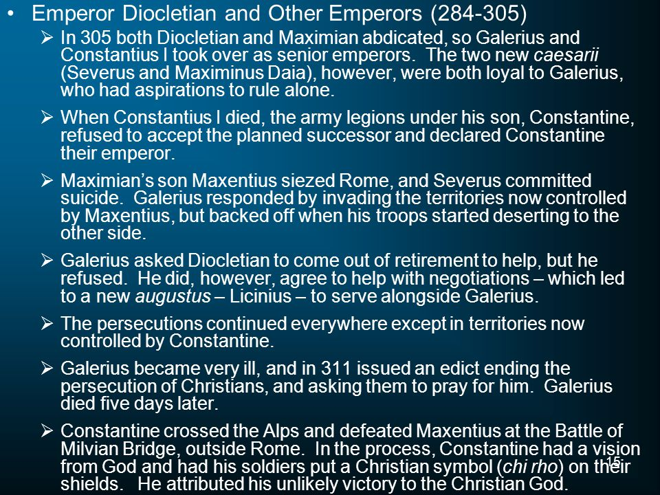 15 Emperor Diocletian and Other Emperors (284-305)  In 305 both Diocletian and Maximian abdicated, so Galerius and Constantius I took over as senior emperors.
