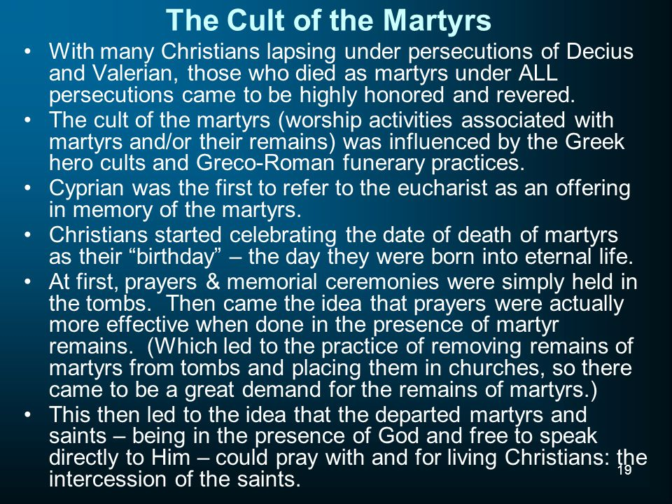 19 The Cult of the Martyrs With many Christians lapsing under persecutions of Decius and Valerian, those who died as martyrs under ALL persecutions came to be highly honored and revered.