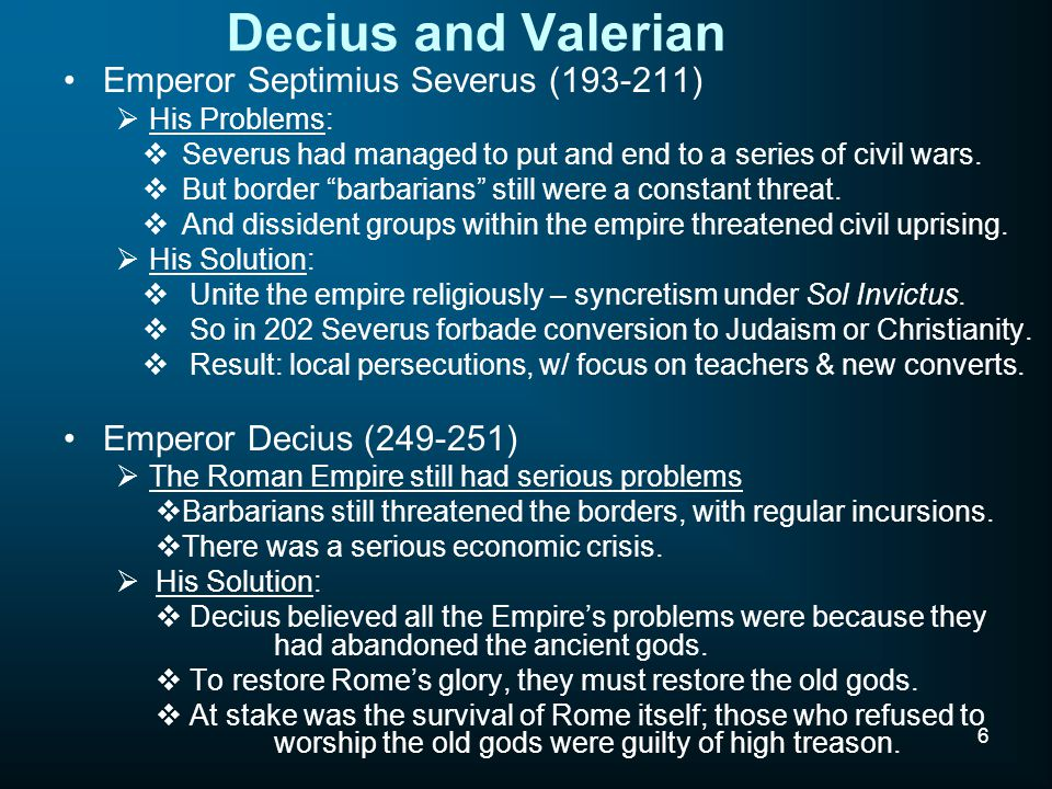 6 Decius and Valerian Emperor Septimius Severus (193-211)  His Problems:  Severus had managed to put and end to a series of civil wars.