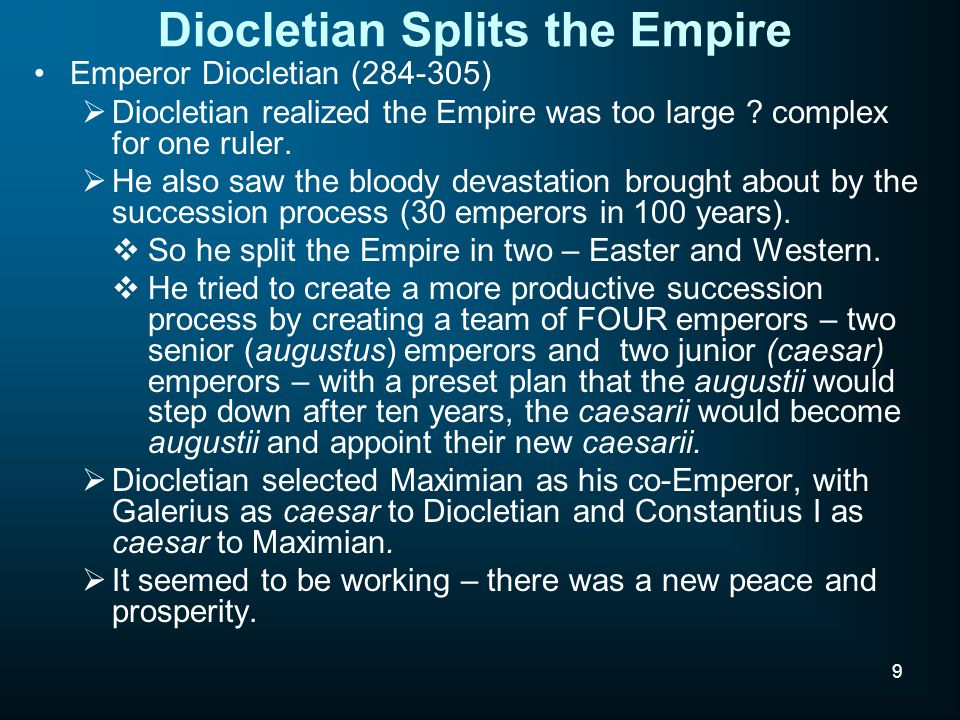 9 Diocletian Splits the Empire Emperor Diocletian (284-305)  Diocletian realized the Empire was too large .