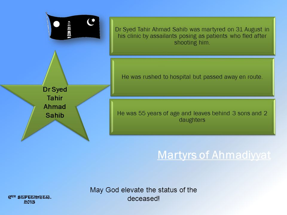 Martyrs of Ahmadiyyat Dr Syed Tahir Ahmad Sahib Dr Syed Tahir Ahmad Sahib was martyred on 31 August in his clinic by assailants posing as patients who fled after shooting him.