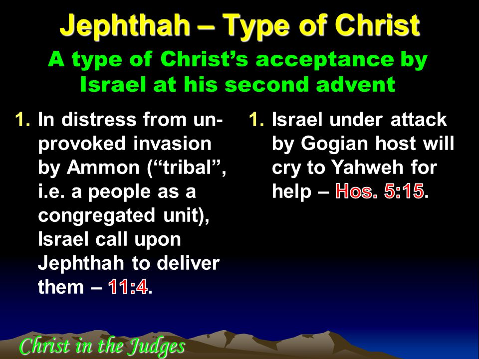 Jephthah – Type of Christ A type of Christ's acceptance by Israel at his second advent Christ in the Judges
