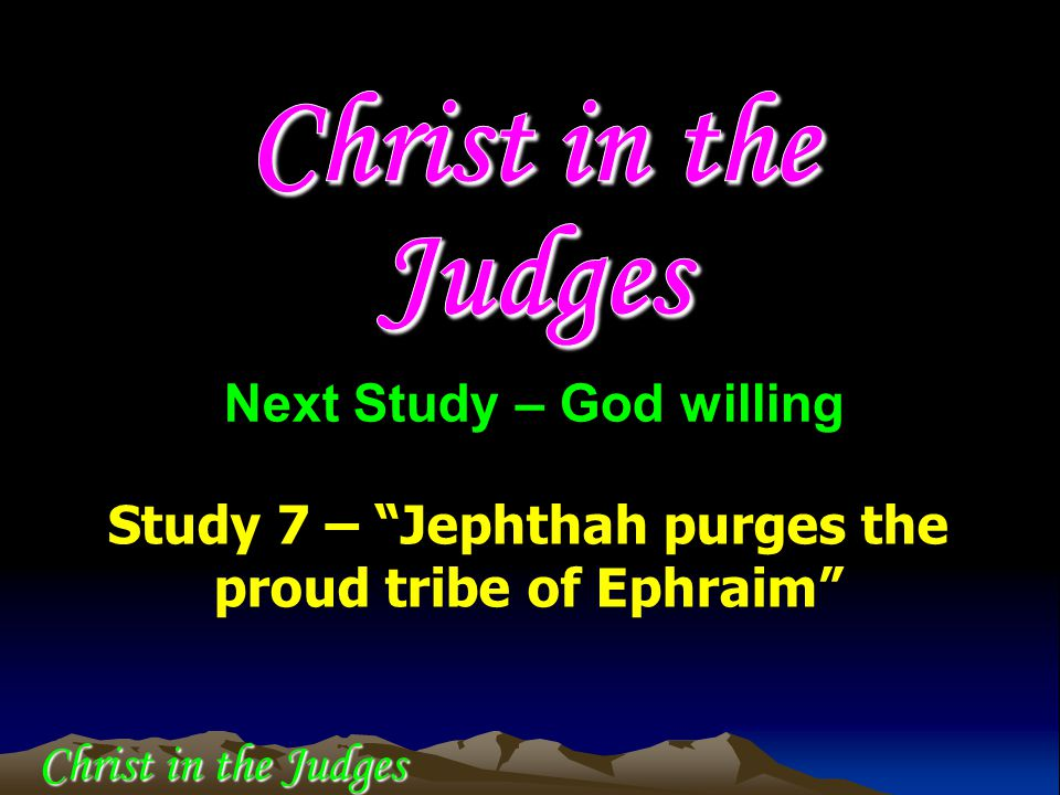 "Study 7 – ""Jephthah purges the proud tribe of Ephraim"" Next Study – God willing Christ in the Judges"