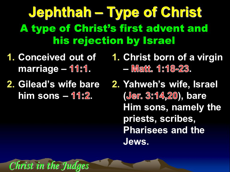 Jephthah – Type of Christ A type of Christ's first advent and his rejection by Israel Christ in the Judges