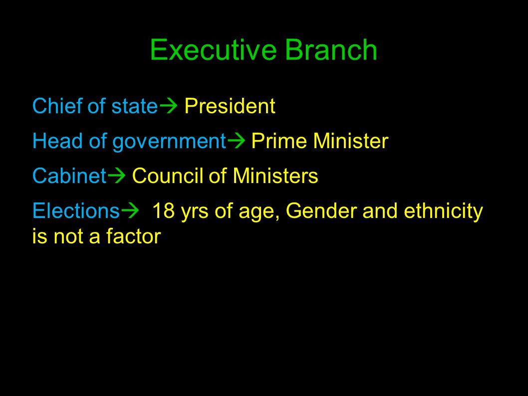 Executive Branch Chief of state  President Head of government  Prime Minister Cabinet  Council of Ministers Elections  18 yrs of age, Gender and e