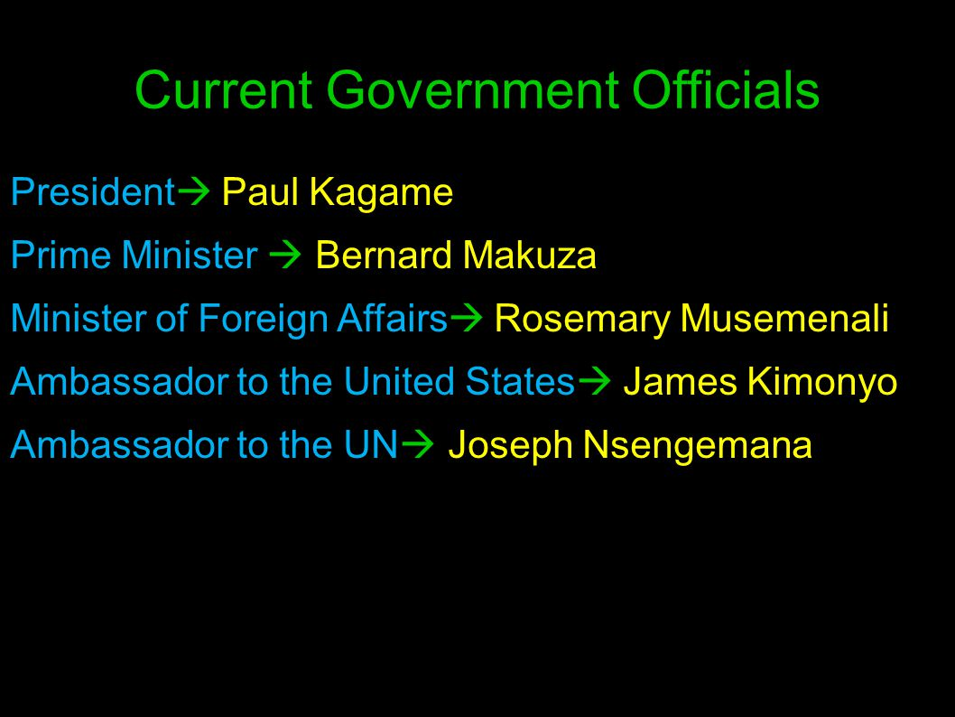 Current Government Officials President  Paul Kagame Prime Minister  Bernard Makuza Minister of Foreign Affairs  Rosemary Musemenali Ambassador to t