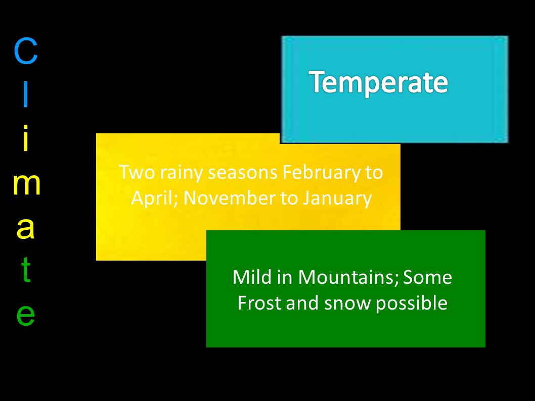 ClimateClimate Two rainy seasons February to April; November to January Mild in Mountains; Some Frost and snow possible