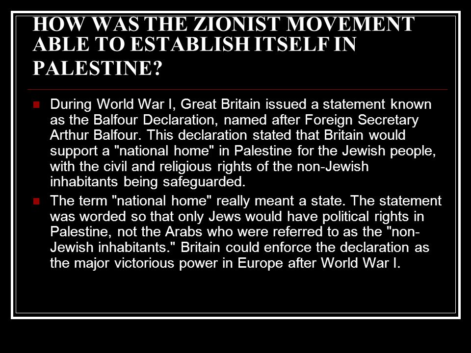 HOW WAS THE ZIONIST MOVEMENT ABLE TO ESTABLISH ITSELF IN PALESTINE? During World War I, Great Britain issued a statement known as the Balfour Declarat