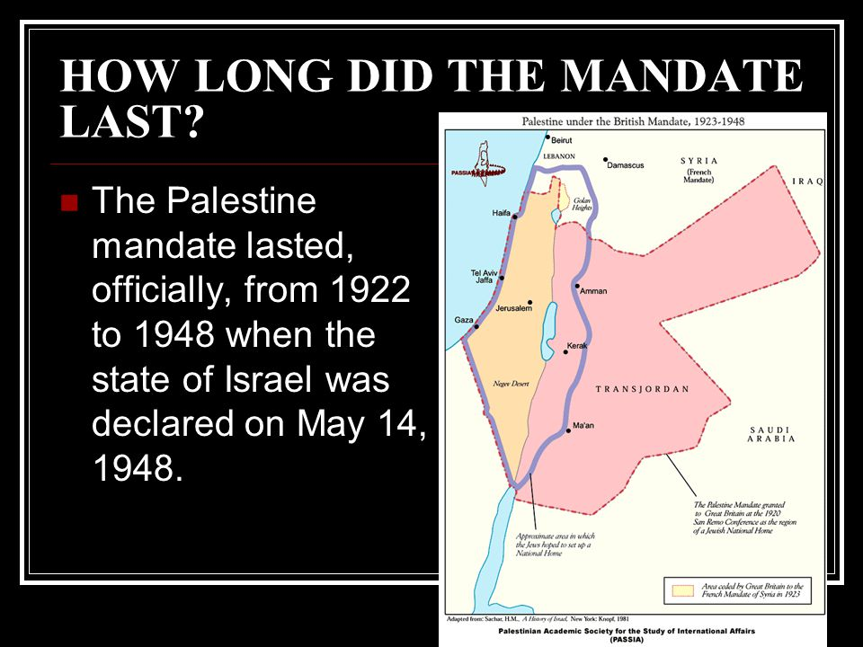HOW LONG DID THE MANDATE LAST? The Palestine mandate lasted, officially, from 1922 to 1948 when the state of Israel was declared on May 14, 1948.