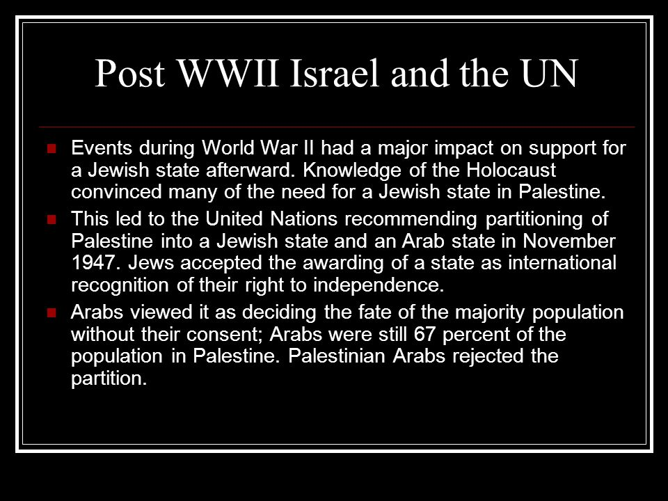 Post WWII Israel and the UN Events during World War II had a major impact on support for a Jewish state afterward. Knowledge of the Holocaust convince