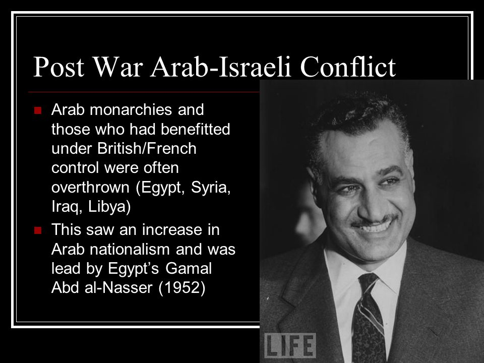 Post War Arab-Israeli Conflict Arab monarchies and those who had benefitted under British/French control were often overthrown (Egypt, Syria, Iraq, Li
