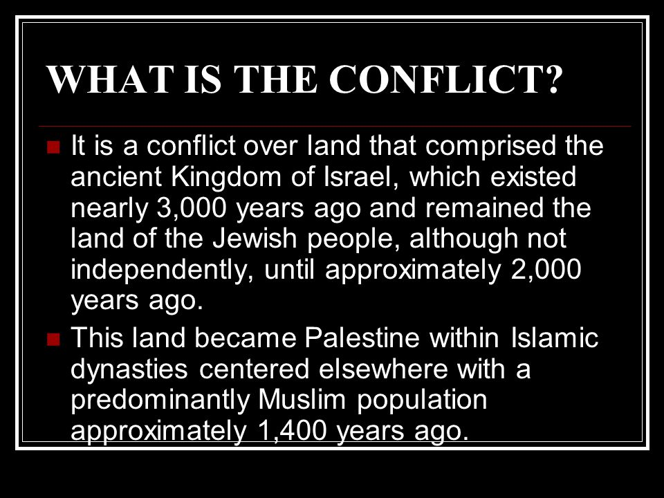 WHAT IS THE CONFLICT? It is a conflict over land that comprised the ancient Kingdom of Israel, which existed nearly 3,000 years ago and remained the l