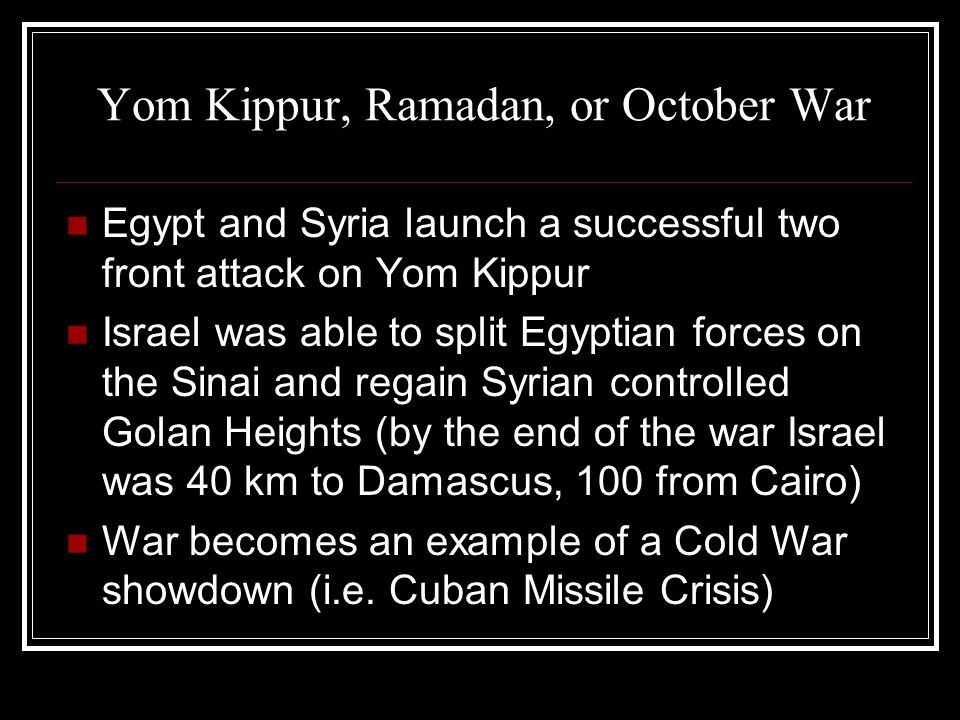 Yom Kippur, Ramadan, or October War Egypt and Syria launch a successful two front attack on Yom Kippur Israel was able to split Egyptian forces on the