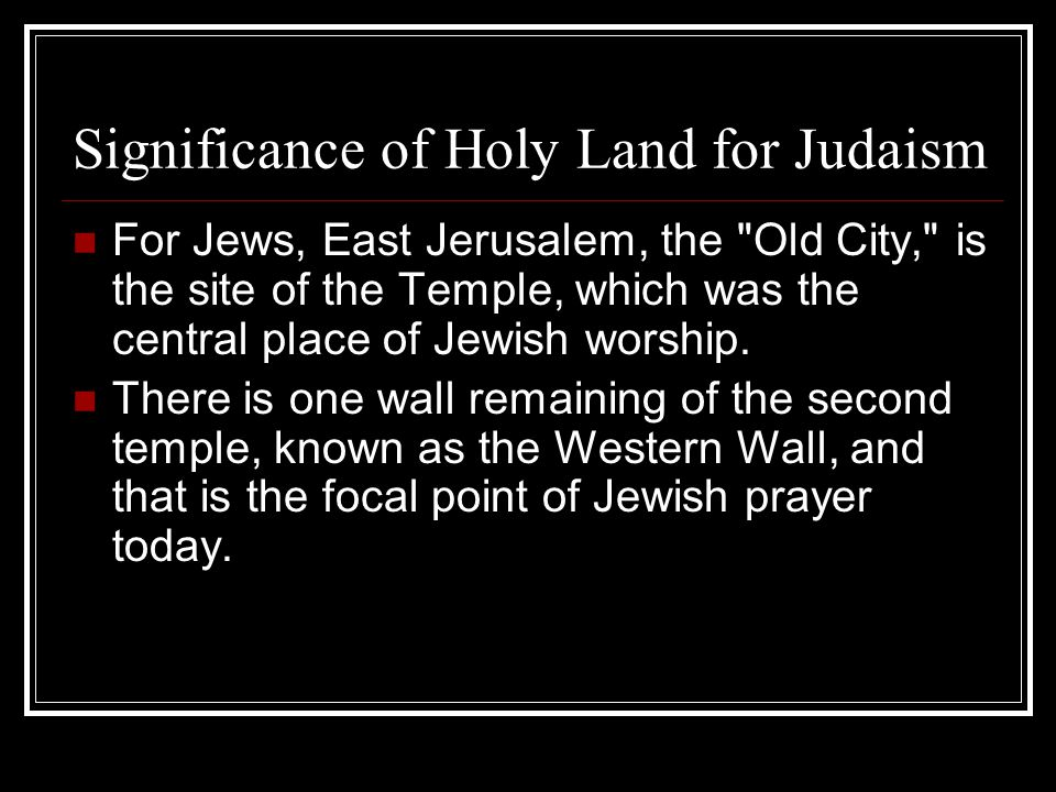 Significance of Holy Land for Judaism For Jews, East Jerusalem, the Old City, is the site of the Temple, which was the central place of Jewish worship.