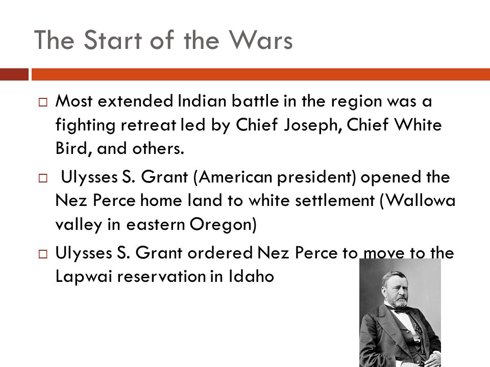 The Start of the Wars  Most extended Indian battle in the region was a fighting retreat led by Chief Joseph, Chief White Bird, and others.