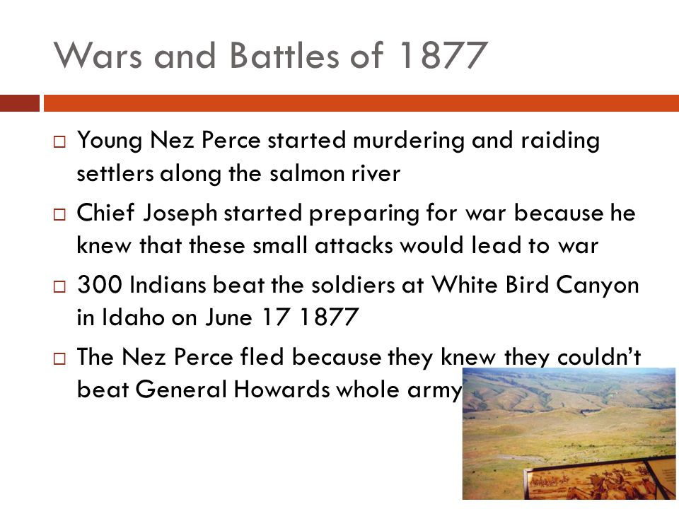 Wars and Battles of 1877  A series of battles against Howard (and later Colonel Miles) led Chief Joseph and Chief Ollokot to lead 800 people to escape north.