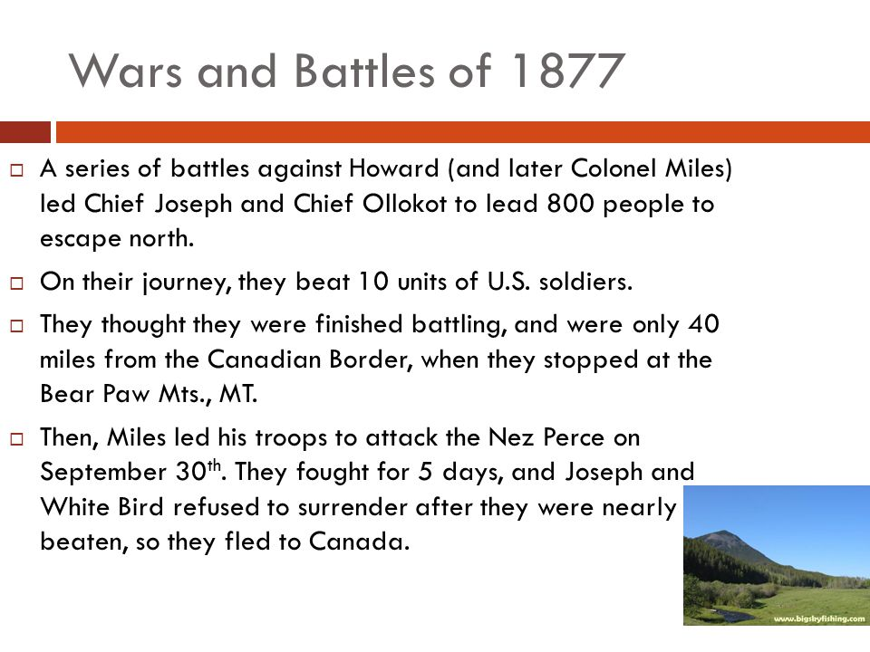 Wars and Battles of 1877  A series of battles against Howard (and later Colonel Miles) led Chief Joseph and Chief Ollokot to lead 800 people to escape north.