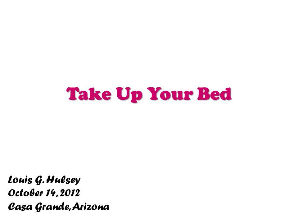 Take Up Your Bed Louis G. Hulsey October 14, 2012 Casa Grande, Arizona